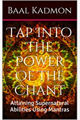 Tap Into The Power Of The Chant: Attaining Supernatural Abilities Using Mantras (Supernatural Attainments Series Book 1) Kindle Edition
