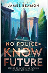 No Police = Know Future: Stories of Alternative Futures of Alternative Justice Kindle Edition