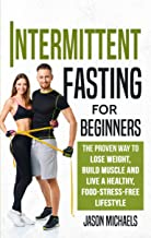 Intermittent Fasting for Beginners: The Proven Way to Lose Weight, Build Muscle and Live a Healthy, Food-Stress-Free Lifestyle