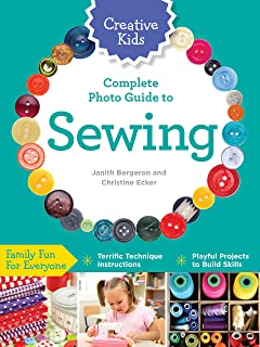Creative Kids Complete Photo Guide to Sewing: Family Fun for Everyone - Terrific Technique Instructions - Playful Projects...