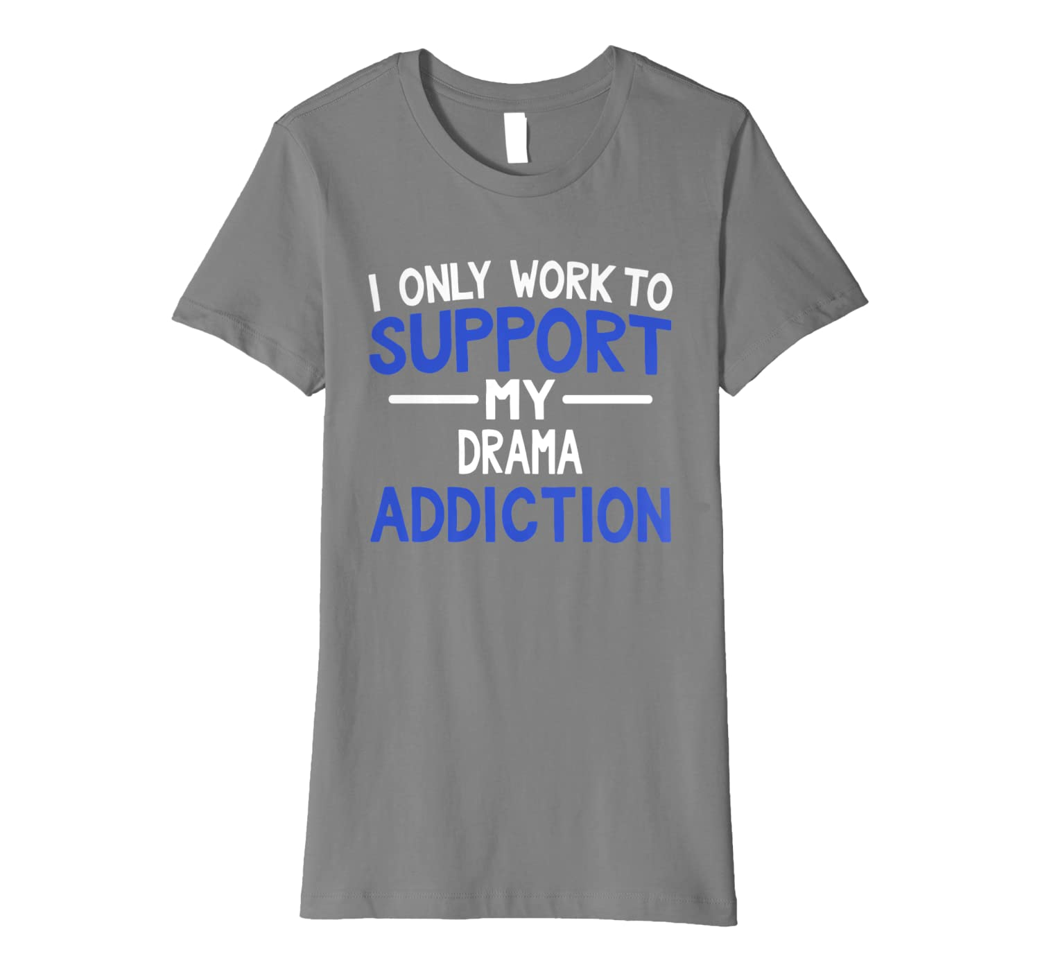 I Only Work To Support My Drama Addiction Acting Premium T-Shirt
