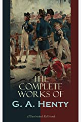 The Complete Works of G. A. Henty (Illustrated Edition): 100+ Novels, Short Stories, Historical Works & Other Writings Kindle Edition