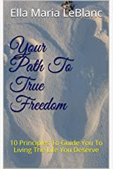 Your Path To True Freedom: 10 Principles To Guide You To Living The Life You Deserve Kindle Edition