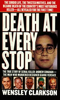 Death at Every Stop: The True Story of Serial Killer Andrew Cunanan - The Man Who Murdered Designer Gianni Versace