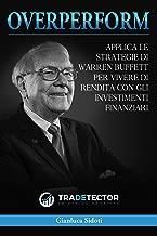 OverPerform - Impara ad investire in Borsa: Applica le strategie di Warren Buffett per vivere di rendita con gli Investimenti Finanziari (Italian Edition)