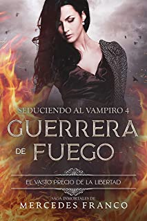 Seduciendo al Vampiro (Libro 4). Guerrera de Fuego. El Vasto Precio de la Libertad. : Saga Inmortales de Mercedes Franco