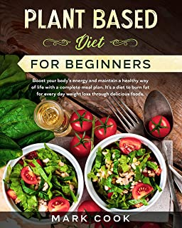 Plant Based Diet for Beginners: Boost your body's energy and maintain a healthy way of life with a complete meal plan. It'...
