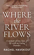 Where the River Flows: A Memoir of Loss, Love, & Life With an Eating Disorder.