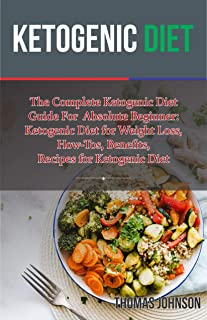 KETOGENIC DIET : The Complete Ketogenic Diet Guide For Absolute Beginner: Ketogenic Diet for Weight Loss, How-Tos, Benefit...