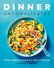 Dinner, Uncomplicated: Fixing a Delicious Meal Every Night of the Week PDF