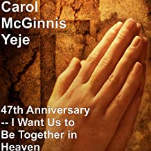 47th Anniversary -- I Want Us to Be Together in Heaven