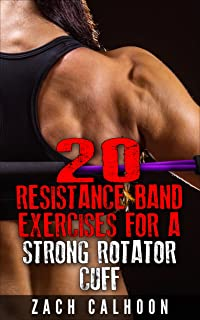 20 Resistance Band Exercises For A Strong Rotator Cuff: How To Build, Protect and Maintain a Healthy Rotator Cuff for Life (The Rubber Arm Series Book 1)