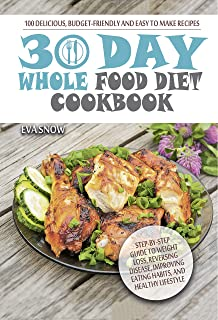 30-Day Whole Food Diet Cookbook: 100 Delicious and Easy Whole 30 Recipes (Step-by-Step Guide to Improving Eating Habits and Lifestyle, the Whole Foods Diet, Whole Food Cookbook, Whole Foods Recipes)