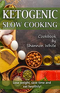 Ketogenic Slow Cooking: Lose Weight, Save Time and Eat Healthily! ( Easy Low-Carb, Crock Pot Recipes)