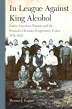 In League Against King Alcohol: Native American Women and the Woman's Christian Temperance Union, 1874–1933