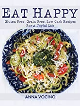 Eat Happy: Gluten Free, Grain Free, Low Carb Recipes Made from Real Foods For A Joyful Life
