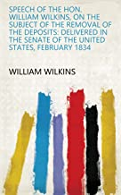Speech of the Hon. William Wilkins, on the Subject of the Removal of the Deposits: Delivered in the Senate of the United States, February 1834