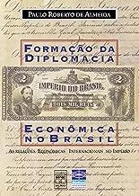 Formação da diplomacia econômica no Brasil: As relações econômicas internacionais no Império (Portuguese Edition)