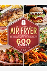 The Complete Air Fryer Cookbook for Beginners On A Budget: 600 Recipes For Effortless Air Frying Kindle Edition