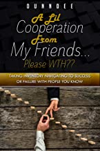 A lil Cooperation from My Friends...Please WTH??: Taking Inventory Navigating to Success or Failure With People You Know