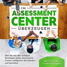 Im Assessment Center überzeugen: Wie Sie mit den richtigen Strategien jedes Assessment Center erfolgreich durchlaufen und ...