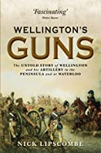 Wellington's Guns: The Untold Story of Wellington and his Artillery in the Peninsula and at Waterloo (General Military)