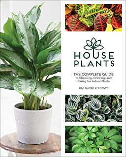 Houseplants: The Complete Guide to Choosing, Growing, and Caring for Indoor Plants