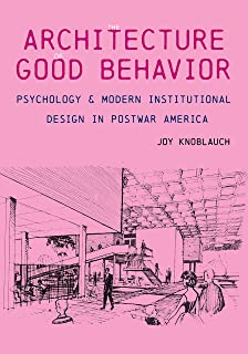 The Architecture of Good Behavior: Psychology and Modern Institutional Design in Postwar America (Culture Politics & the B...