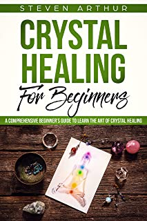 Crystal Healing for Beginners: A Comprehensive Beginners' Guide to Learn the Art of Crystal Healing