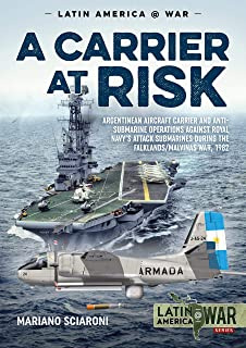A Carrier at Risk: Argentinean Aircraft Carrier and Anti-Submarine Operations against Royal Navy's Attack Submarines during the Falklands/Malvinas War, 1982 (Latin America@War)