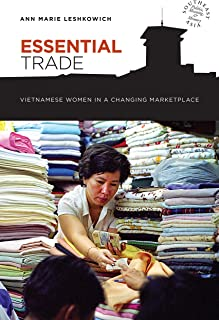 Essential Trade: Vietnamese Women in a Changing Marketplace (Southeast Asia: Politics, Meaning, and Memory)