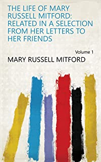 The Life of Mary Russell Mitford: Related in a Selection from Her Letters to Her Friends Volume 1