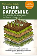 The Complete Guide to No-Dig Gardening: Grow beautiful vegetables, herbs, and flowers - the easy way! Layer Your Way to Healthy Soil-Eliminate tilling ... naturally-Reduce weeding and watering Kindle Edition