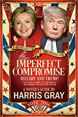 The Imperfect Compromise: Hillary and Trump: One Year to Share the Presidency and Remake the Election System Kindle Edition