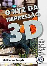 O XYZ das Impressão 3D: Tudo o que você gostaria de saber sobre Impressão 3D e não tinha a quem perguntar (Portuguese Edit...