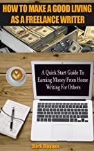How To Make A Good Living As A Freelance Writer: A Quick Start Guide To Earning Money From Home Writing For Others