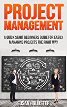 Project Management: A Quick Start Beginners Guide For Easily Managing Projects The Right Way (Essential Tools and Techniqu...