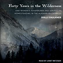 Forty Years in the Wilderness: One Woman's Adventures and Struggles Homesteading in the Alaskan Wilderness