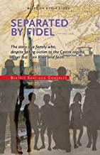 Separated by Fidel: The story of a family who, despite falling victim to the Castro regime, never lost their hope and fait...