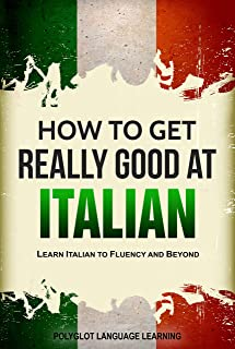 Italian: How to Get Really Good at Italian: Learn Italian to Fluency and Beyond (2nd Edition) (English Edition)