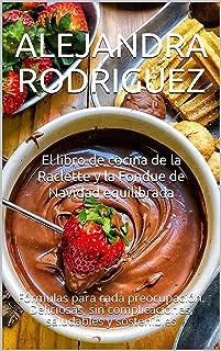 El libro de cocina de la Raclette y la Fondue de Navidad equilibrada: Fórmulas para cada preocupación. Deliciosas, sin com...