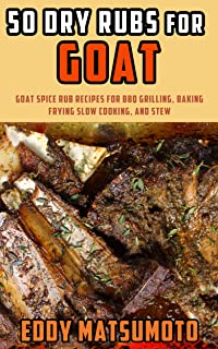 50 Dry Rubs for Goat: Goat spice rub recipes for BBQ grilling, baking, frying, slow cooking, and stew