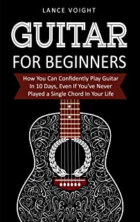 Guitar for Beginners: How You Can Confidently Play Guitar In 10 Days, Even If You've Never Played a Single Chord In Your Life