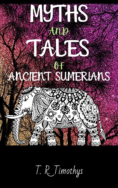 Myths and Tales of Ancient Sumerians: Illustrated Chronicles Stories Heroes Legends Tales of a Forgotten Civilization Sumerian History and Mesopotamian Mythology (English Edition)