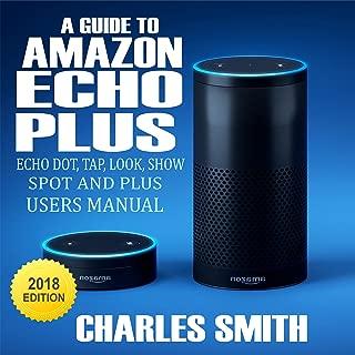 A Guide to Amazon Echo Plus, Echo Dot, Echo Tap, Echo Look, Echo Show and Echo Spot: A 2018 User's Manual