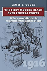 The First Modern Clash over Federal Power: Wilson versus Hughes in the Presidential Election of 1916 (American Presidential Elections) Kindle Edition