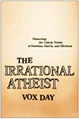 The Irrational Atheist: Dissecting the Unholy Trinity of Dawkins, Harris, And Hitchens Kindle Edition