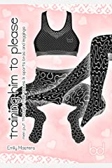 Training Him to Please: Men Put Through Their Paces In Sports Bras and Leggings Kindle Edition