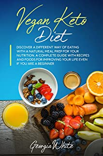 Vegan Keto Diet: Discover a Different Way of Eating with a Natural Meal Prep for Your Nutrition. A Complete Guide with Rec...