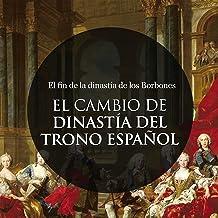 El Cambio de Dinastía en el trono Español: El fin de la dinastía de los Borbones [The Change of Dynasty in the Spanish Thr...